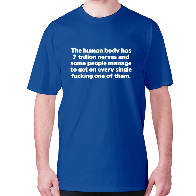 The human body has 7 trillion nerves and some people manage to get on every single fxcking one of them - men's premium t-shirt - Graphic Gear