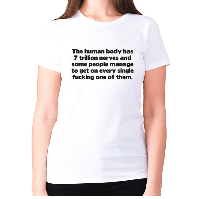 The human body has 7 trillion nerves and some people manage to get on every single fxcking one of them - women's premium t-shirt - Graphic Gear