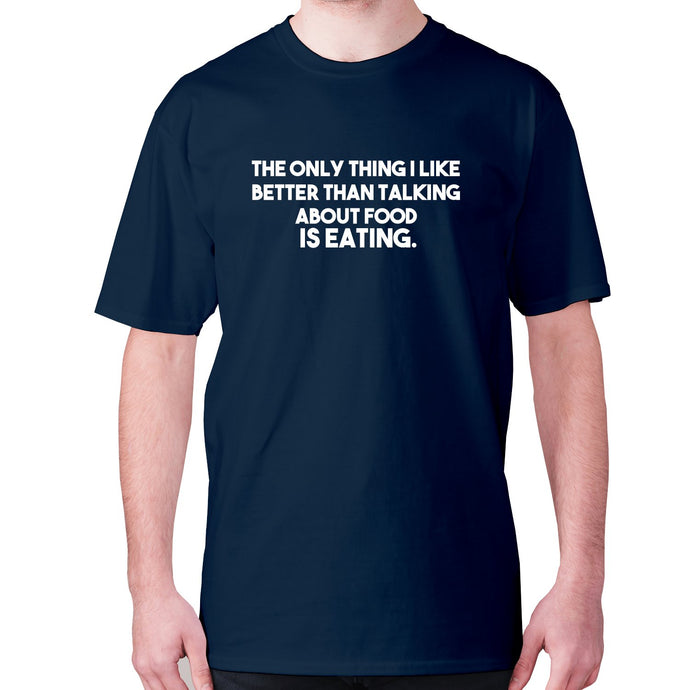 The only thing I like better than talking about food is eating - men's premium t-shirt - Navy / S - Graphic Gear