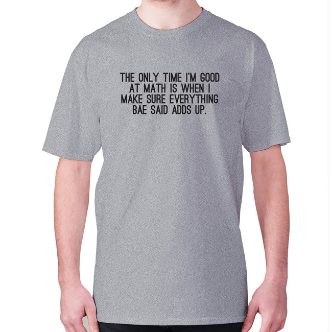 The only time I'm good at math is when I make sure everything bae said adds up - men's premium t-shirt - Graphic Gear