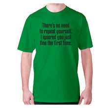 Load image into Gallery viewer, There's no need to repeat yourself. I ignored you just fine the first time - men's premium t-shirt - Green / S - Graphic Gear