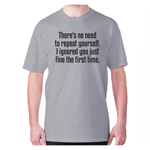 There's no need to repeat yourself. I ignored you just fine the first time - men's premium t-shirt - Grey / S - Graphic Gear