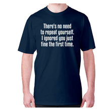 Load image into Gallery viewer, There's no need to repeat yourself. I ignored you just fine the first time - men's premium t-shirt - Navy / S - Graphic Gear