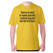 Load image into Gallery viewer, There's no need to repeat yourself. I ignored you just fine the first time - men's premium t-shirt - Yellow / S - Graphic Gear