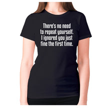 Load image into Gallery viewer, There's no need to repeat yourself. I ignored you just fine the first time - women's premium t-shirt - Graphic Gear