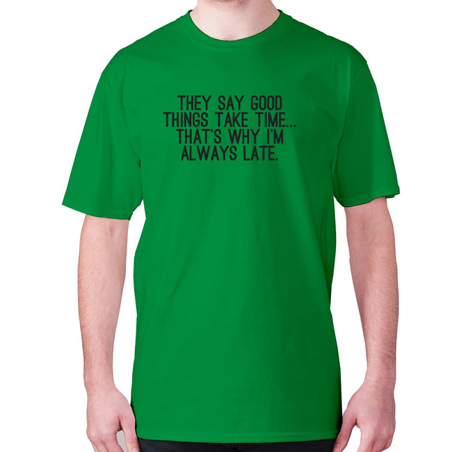 They say good things take time... that's why I'm always late - men's premium t-shirt - Graphic Gear
