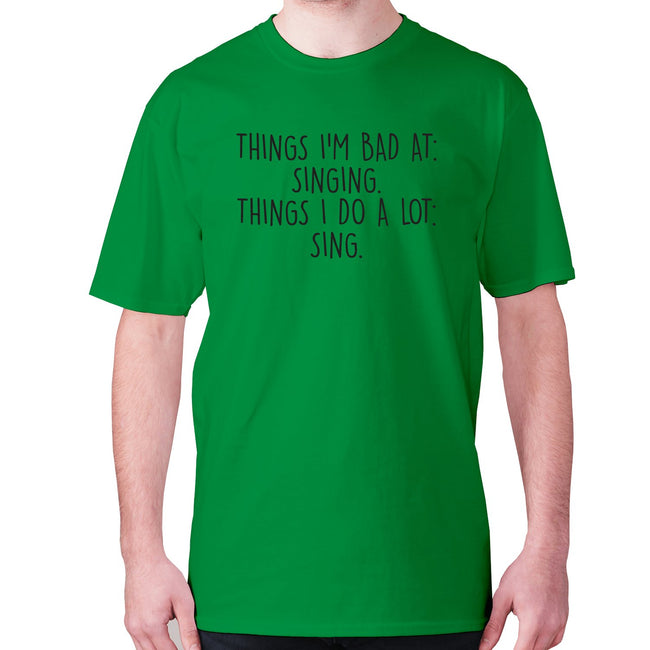 Things I'm bad ad singing. Things I do a lot sing - men's premium t-shirt - Graphic Gear