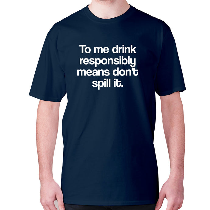 To me drink responsibly means don't spill it - men's premium t-shirt - Navy / S - Graphic Gear