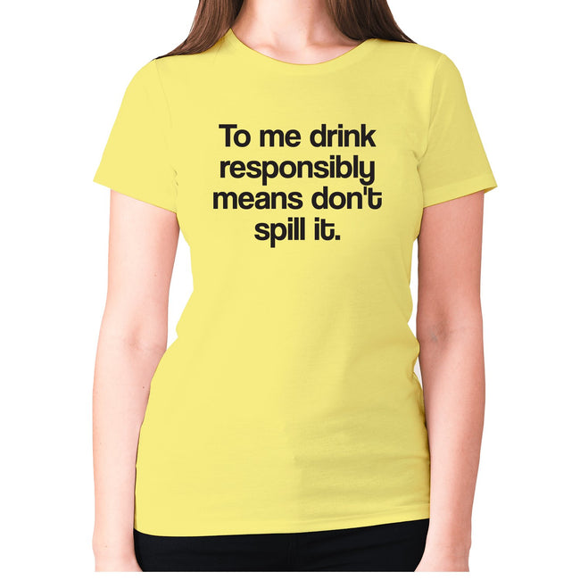 To me drink responsibly means don't spill it - women's premium t-shirt - Graphic Gear