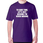 To save time, let's just assume I'm never wrong - men's premium t-shirt - Graphic Gear