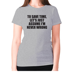 To save time, let's just assume I'm never wrong - women's premium t-shirt - Grey / S - Graphic Gear
