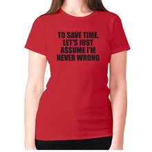 Load image into Gallery viewer, To save time, let's just assume I'm never wrong - women's premium t-shirt - Red / S - Graphic Gear