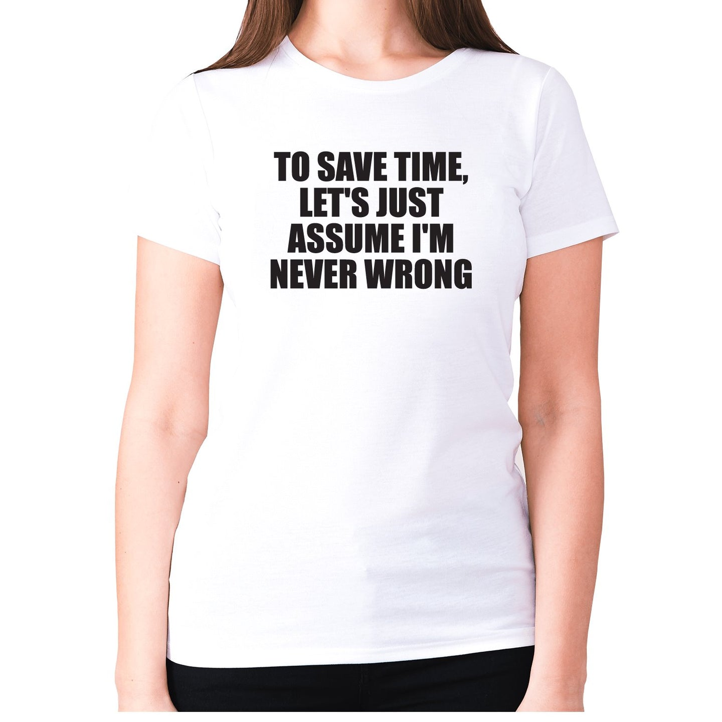 To save time, let's just assume I'm never wrong - women's premium t-shirt - White / S - Graphic Gear