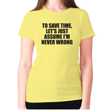 Load image into Gallery viewer, To save time, let's just assume I'm never wrong - women's premium t-shirt - Yellow / S - Graphic Gear