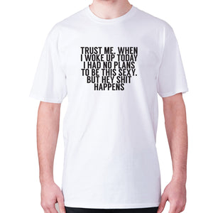 Trust me, when i woke up today i had no plans to be this sexy. But hey shit happens - men's premium t-shirt - Graphic Gear