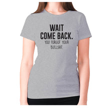 Load image into Gallery viewer, Wait, come back. You forgot your bullshit - women's premium t-shirt - Grey / S - Graphic Gear