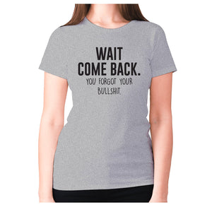 Wait, come back. You forgot your bullshit - women's premium t-shirt - Grey / S - Graphic Gear