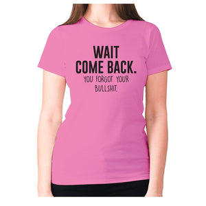 Wait, come back. You forgot your bullshit - women's premium t-shirt - Graphic Gear