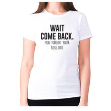 Load image into Gallery viewer, Wait, come back. You forgot your bullshit - women's premium t-shirt - White / S - Graphic Gear