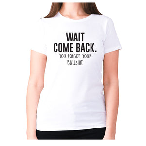 Wait, come back. You forgot your bullshit - women's premium t-shirt - White / S - Graphic Gear