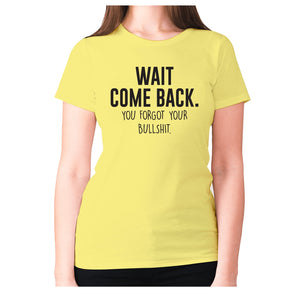 Wait, come back. You forgot your bullshit - women's premium t-shirt - Yellow / S - Graphic Gear