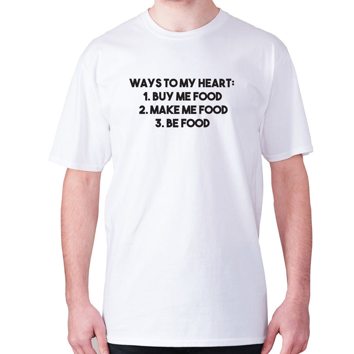 Ways to my heart 1 buy me food 2. Make me food 3. Be food - men's premium t-shirt - White / S - Graphic Gear