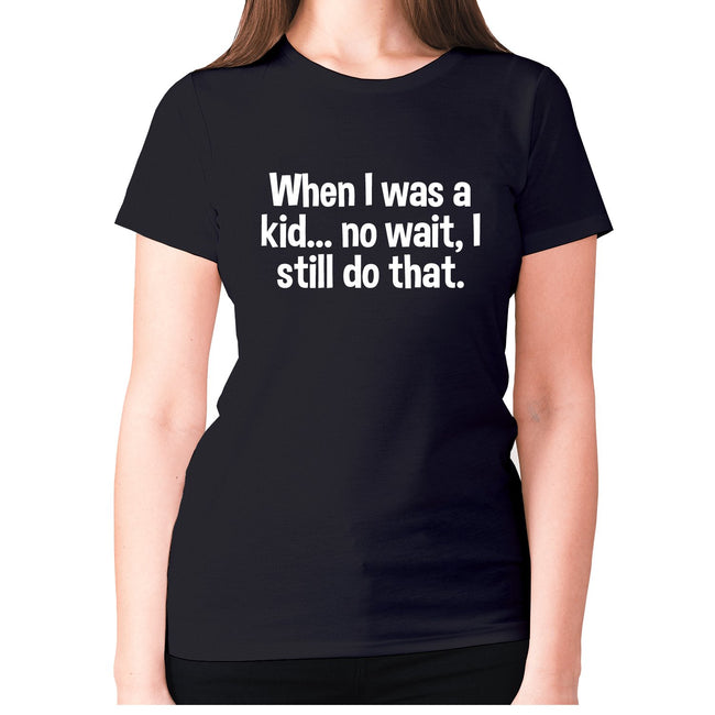 When I was a kid... no wait, I still do that - women's premium t-shirt - Graphic Gear