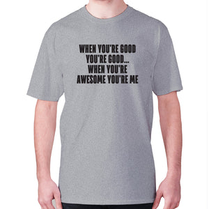 When you're good you're good... when you're awesome you're me - men's premium t-shirt - Grey / S - Graphic Gear