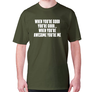 When you're good you're good... when you're awesome you're me - men's premium t-shirt - Military Green / S - Graphic Gear