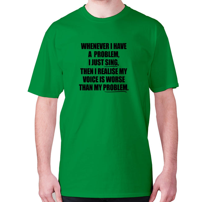 Whenever I have a problem, I just sing, then I realize my voice is worse than my problem - men's premium t-shirt - Graphic Gear