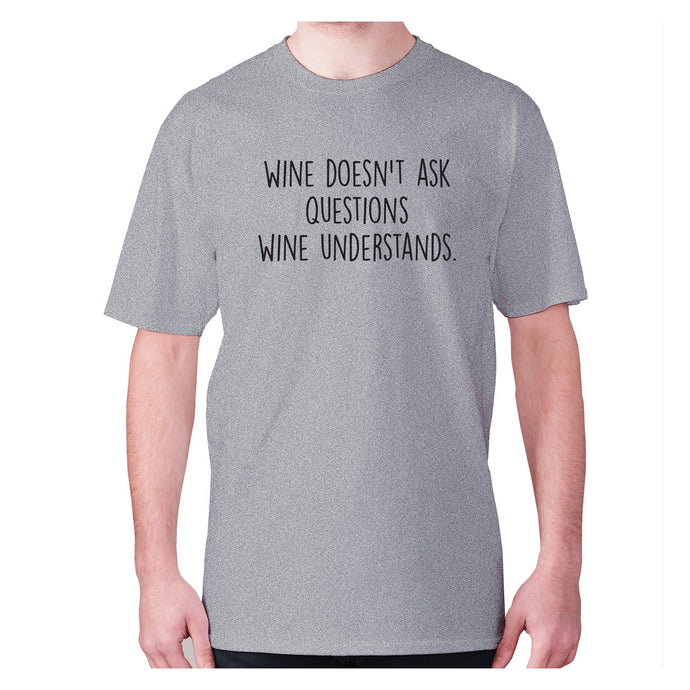 Wine doesn't ask questions wine understands - men's premium t-shirt - Grey / S - Graphic Gear