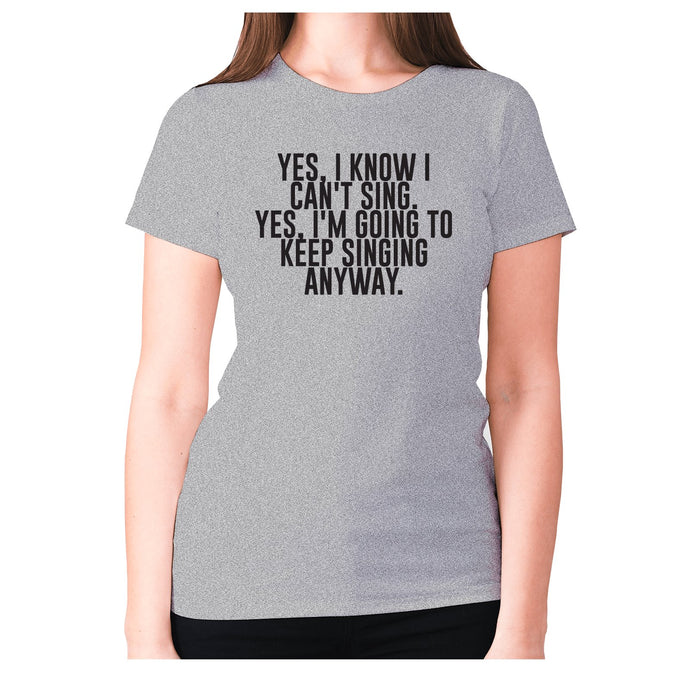 Yes, I know I can't sing. Yes, I'm going to keeping singing anyway - women's premium t-shirt - Graphic Gear