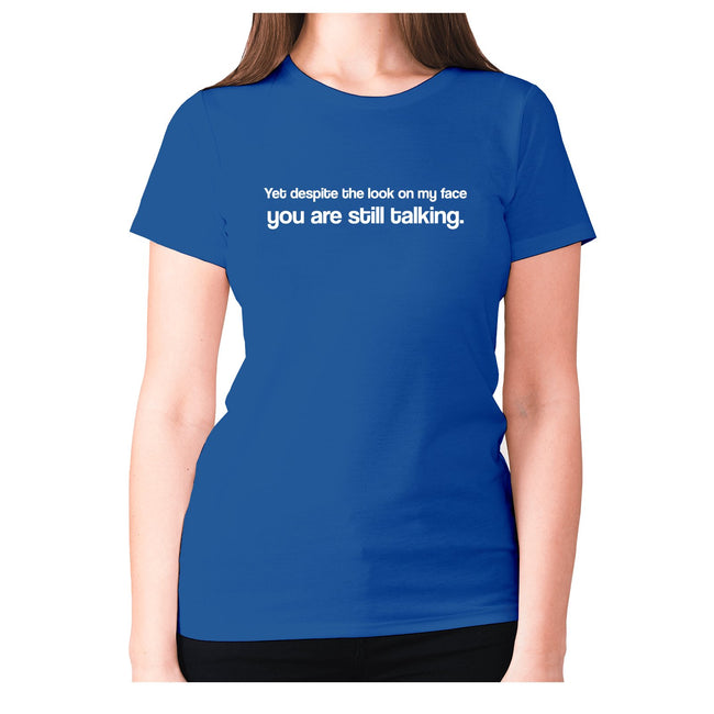 Yet despite the look on my face you are still talking - women's premium t-shirt - Graphic Gear