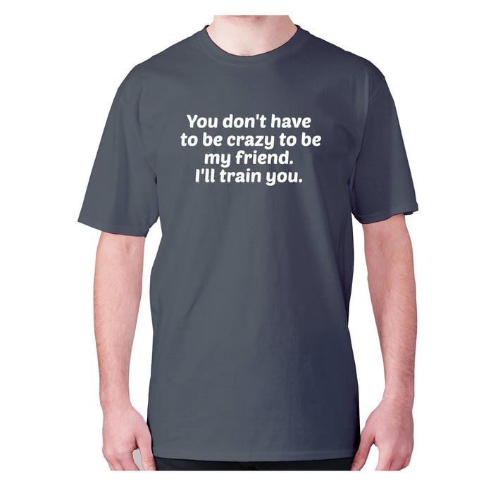 You don't have to be crazy to be my friend. I'll train you - men's premium t-shirt - Charcoal / S - Graphic Gear