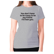 Load image into Gallery viewer, You don't have to be crazy to be my friend. I'll train you - women's premium t-shirt - Grey / S - Graphic Gear