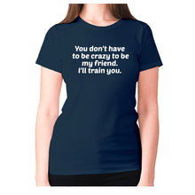 Load image into Gallery viewer, You don't have to be crazy to be my friend. I'll train you - women's premium t-shirt - Navy / S - Graphic Gear