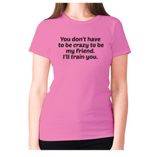 Load image into Gallery viewer, You don't have to be crazy to be my friend. I'll train you - women's premium t-shirt - Pink / S - Graphic Gear