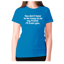 Load image into Gallery viewer, You don't have to be crazy to be my friend. I'll train you - women's premium t-shirt - Sapphire / S - Graphic Gear
