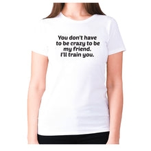 Load image into Gallery viewer, You don't have to be crazy to be my friend. I'll train you - women's premium t-shirt - White / S - Graphic Gear