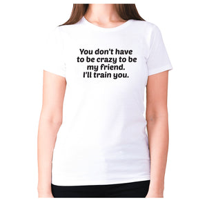 You don't have to be crazy to be my friend. I'll train you - women's premium t-shirt - White / S - Graphic Gear
