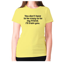Load image into Gallery viewer, You don't have to be crazy to be my friend. I'll train you - women's premium t-shirt - Yellow / S - Graphic Gear
