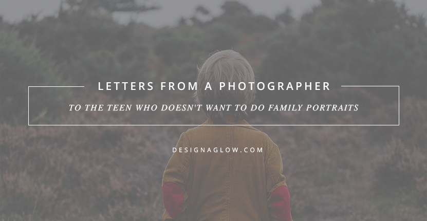 Letters From A Photographer: To The Teen Who Doesn't Want To Do Family Portraits