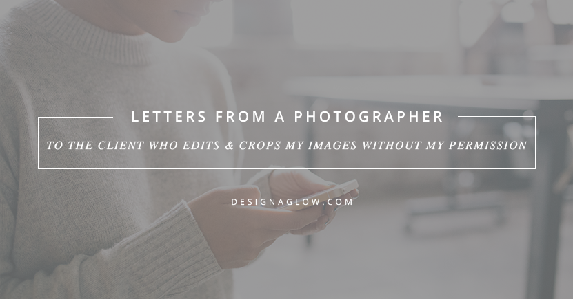 Letters From A Photographer: To The Client Who Edits & Crops My Images Without My Permission