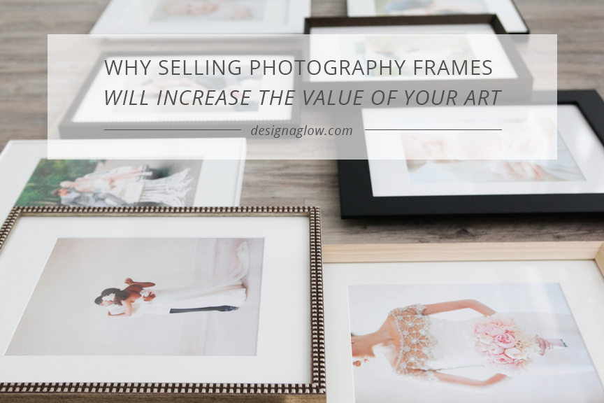 why selling photography frames will increase the value of your art