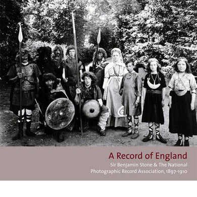 A RECORD OF ENGLAND  Sir Benjamin Stone and The National Photographic Record Association, 1897–1910.