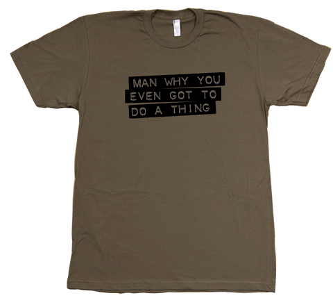Man Why You Gotta Do a Thing T-Shirt