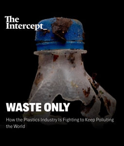"""How the Plastics Industry Is Fighting to Keep Polluting the World"" By: The Intercept"