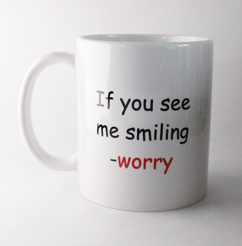 White mug, front saying if you see me smiling-worry