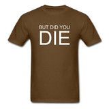 But Did You Die Unisex T-Shirt - brown