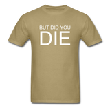 But Did You Die Unisex T-Shirt - khaki
